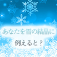 あなたを雪の結晶に例えると?